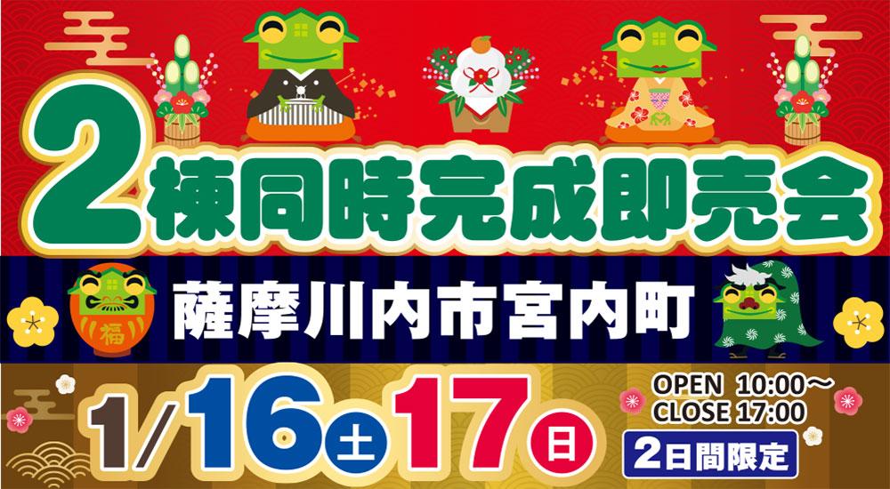 【薩摩川内市】新築建売 1/16(土)~17(日)「完成物件2棟同時即売会!」